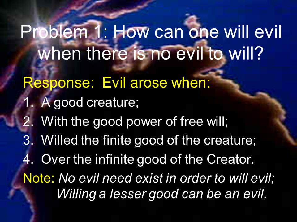 Problem 1: How can one will evil when there is no evil to will.