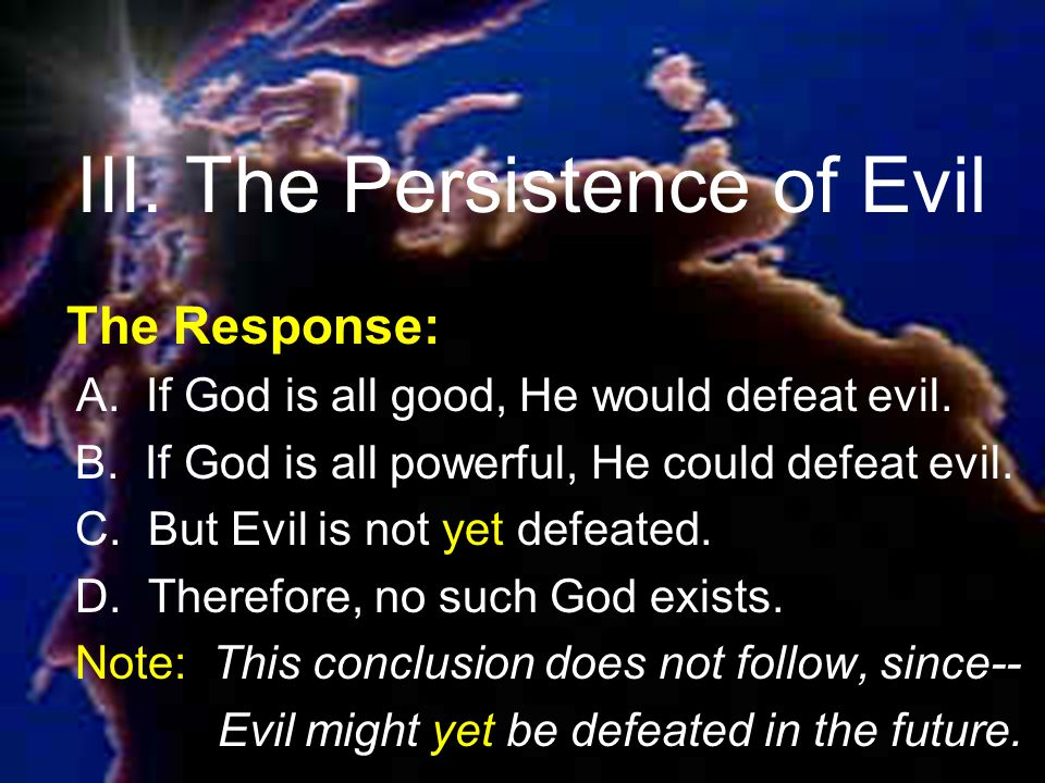 III. The Persistence of Evil The Response: A. If God is all good, He would defeat evil.