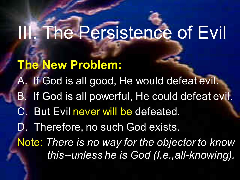 III. The Persistence of Evil The New Problem: A. If God is all good, He would defeat evil.