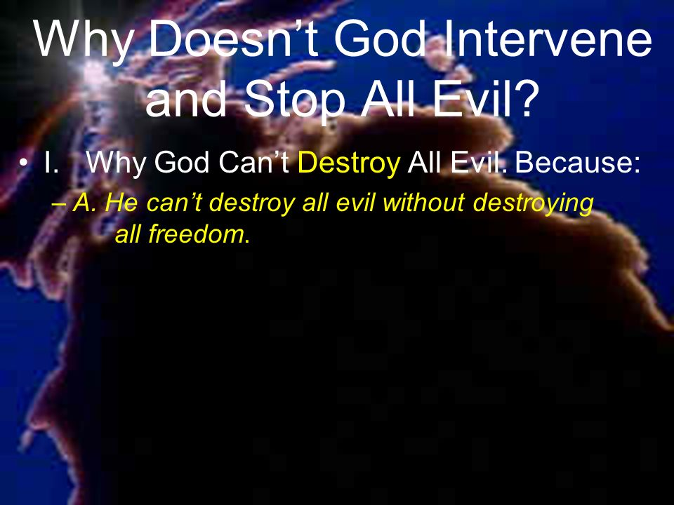 Why Doesnt God Intervene and Stop All Evil. I.Why God Cant Destroy All Evil.