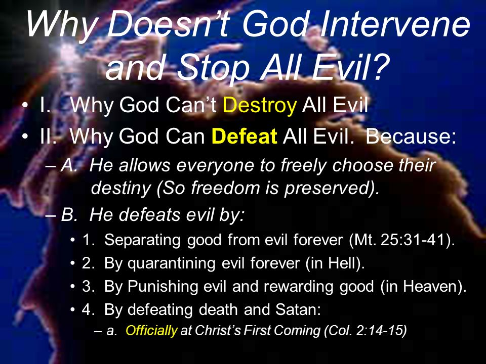 Why Doesnt God Intervene and Stop All Evil. I.Why God Cant Destroy All Evil II.