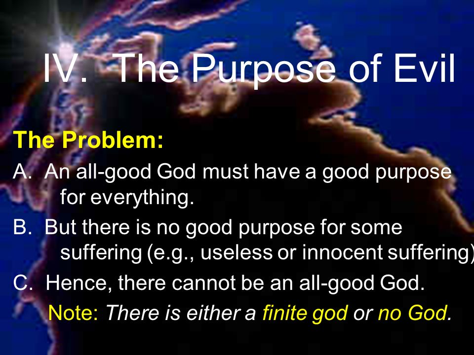 The Problem: A. An all-good God must have a good purpose for everything.
