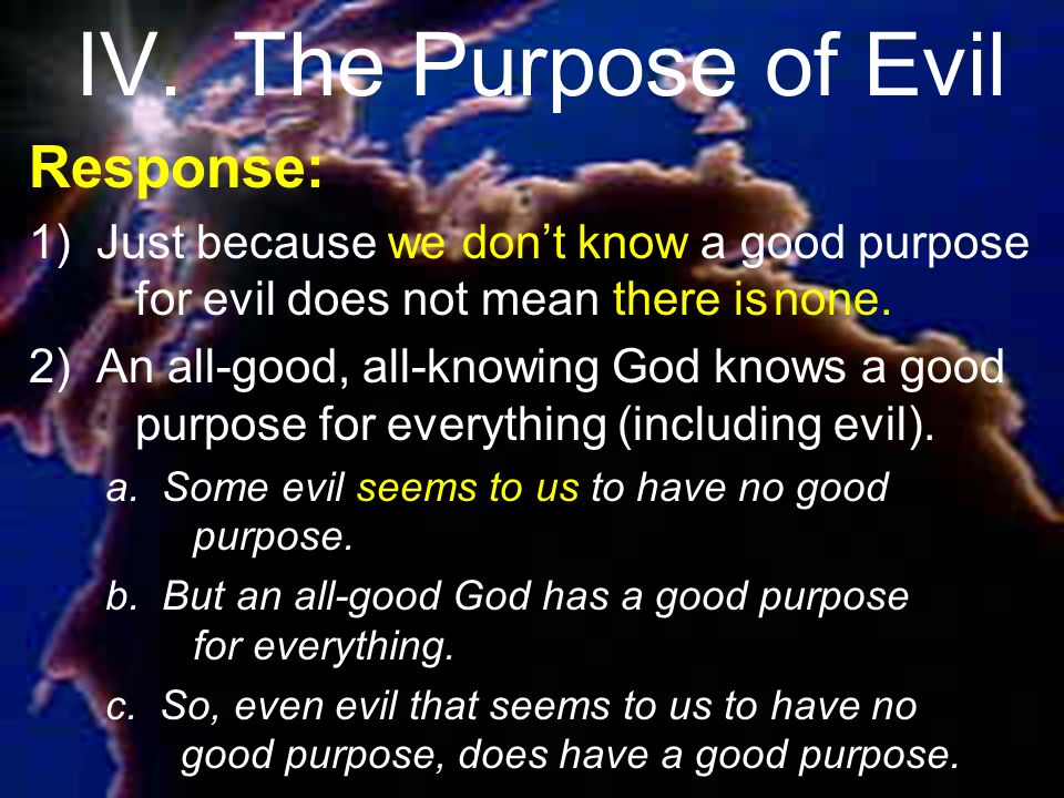 IV. The Purpose of Evil Response: 1) Just because we dont know a good purpose for evil does not mean there isnone. 2) An all-good, all-knowing God kno