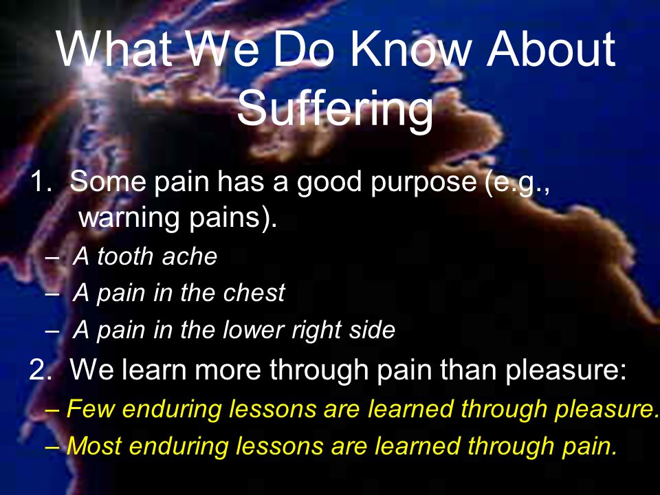 What We Do Know About Suffering 1. Some pain has a good purpose (e.g., warning pains).