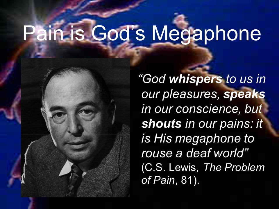 Pain is Gods Megaphone God whispers to us in our pleasures, speaks in our conscience, but shouts in our pains: it is His megaphone to rouse a deaf world (C.S.