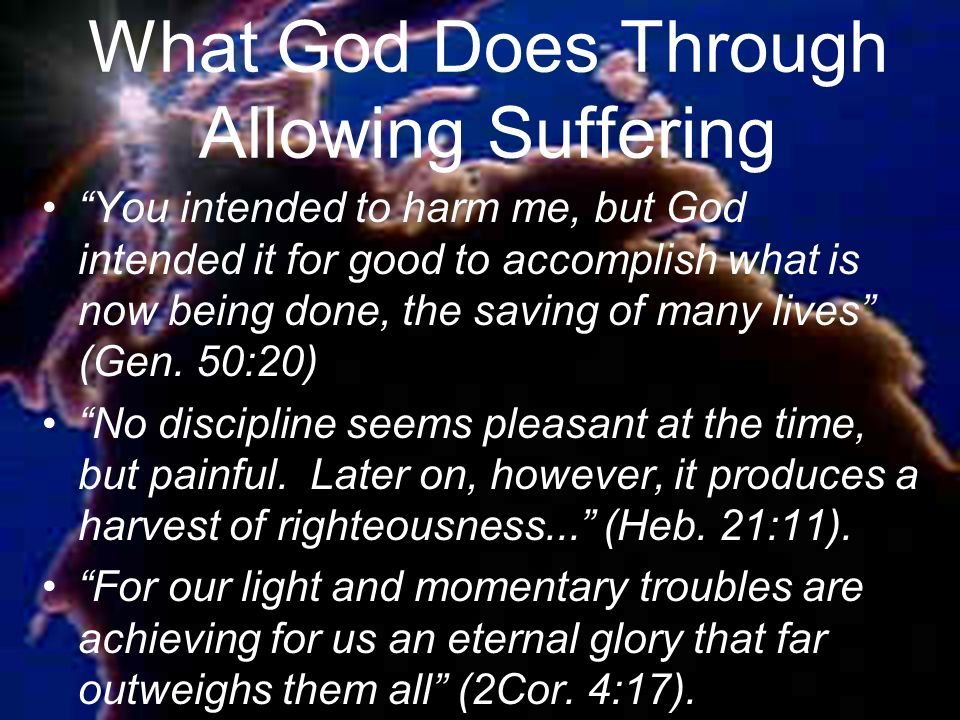 What God Does Through Allowing Suffering You intended to harm me, but God intended it for good to accomplish what is now being done, the saving of many lives (Gen.