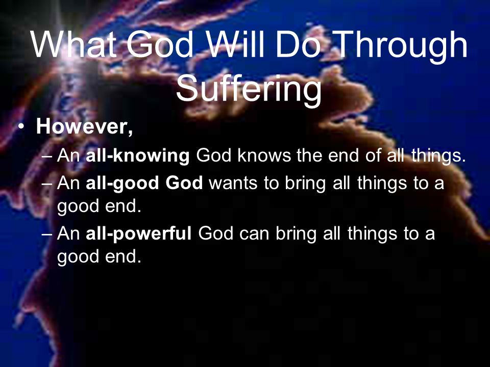 What God Will Do Through Suffering However, –An all-knowing God knows the end of all things.