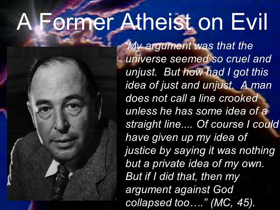 A Former Atheist on Evil My argument was that the universe seemed so cruel and unjust.