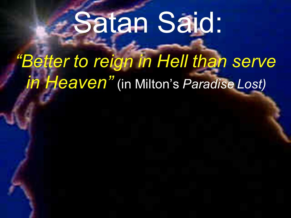 Satan Said: Better to reign in Hell than serve in Heaven (in Miltons Paradise Lost)