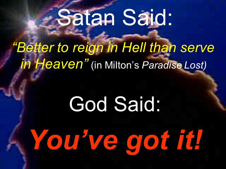 Satan Said: Better to reign in Hell than serve in Heaven (in Miltons Paradise Lost) God Said: Youve got it!
