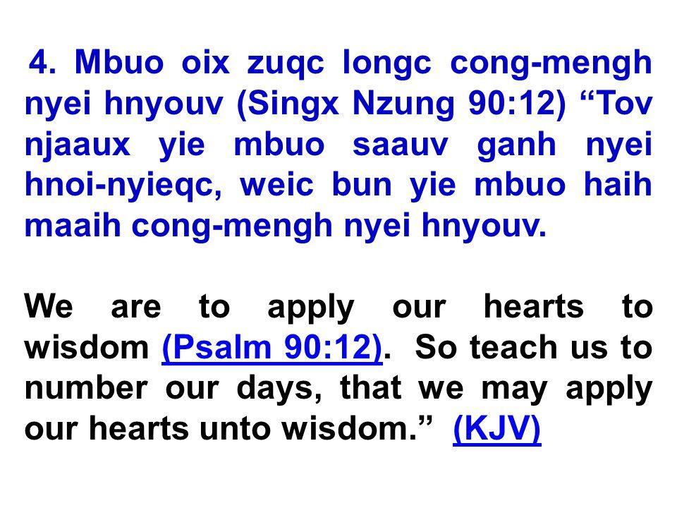 4. Mbuo oix zuqc longc cong-mengh nyei hnyouv (Singx Nzung 90:12) Tov njaaux yie mbuo saauv ganh nyei hnoi-nyieqc, weic bun yie mbuo haih maaih cong-m