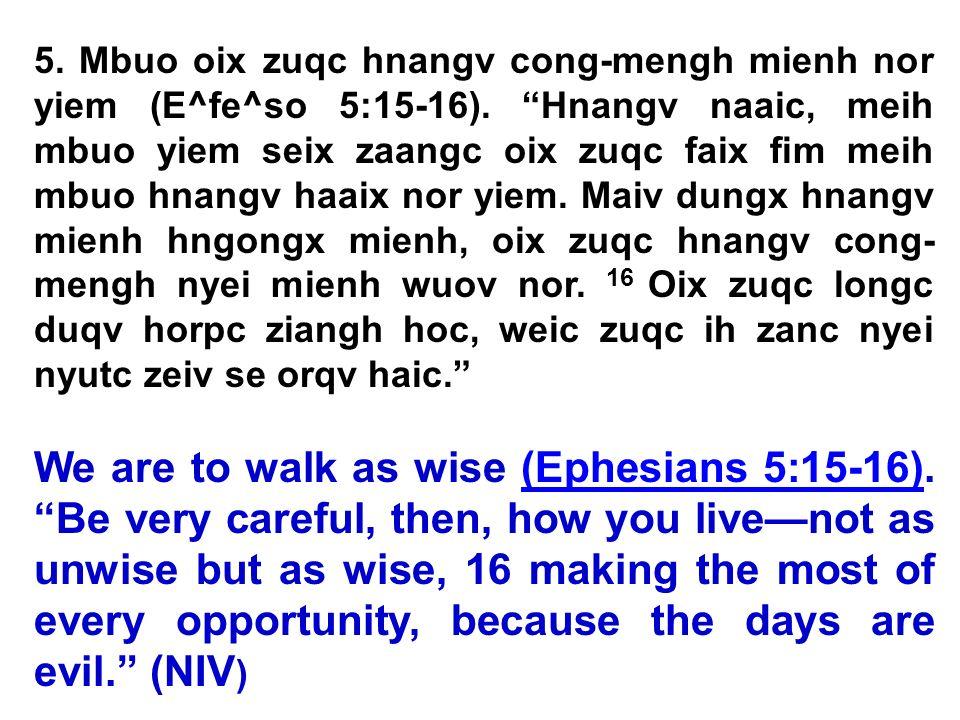 5. Mbuo oix zuqc hnangv cong-mengh mienh nor yiem (E^fe^so 5:15-16). Hnangv naaic, meih mbuo yiem seix zaangc oix zuqc faix fim meih mbuo hnangv haaix