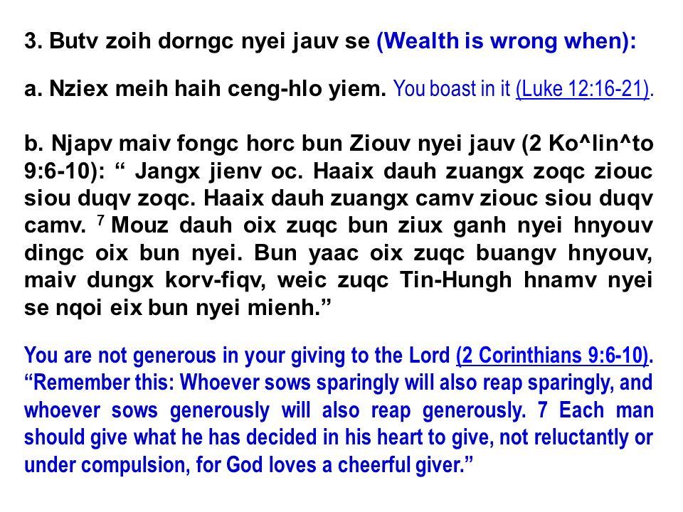 3. Butv zoih dorngc nyei jauv se (Wealth is wrong when): a. Nziex meih haih ceng-hlo yiem. You boast in it (Luke 12:16-21).(Luke 12:16-21) b. Njapv ma