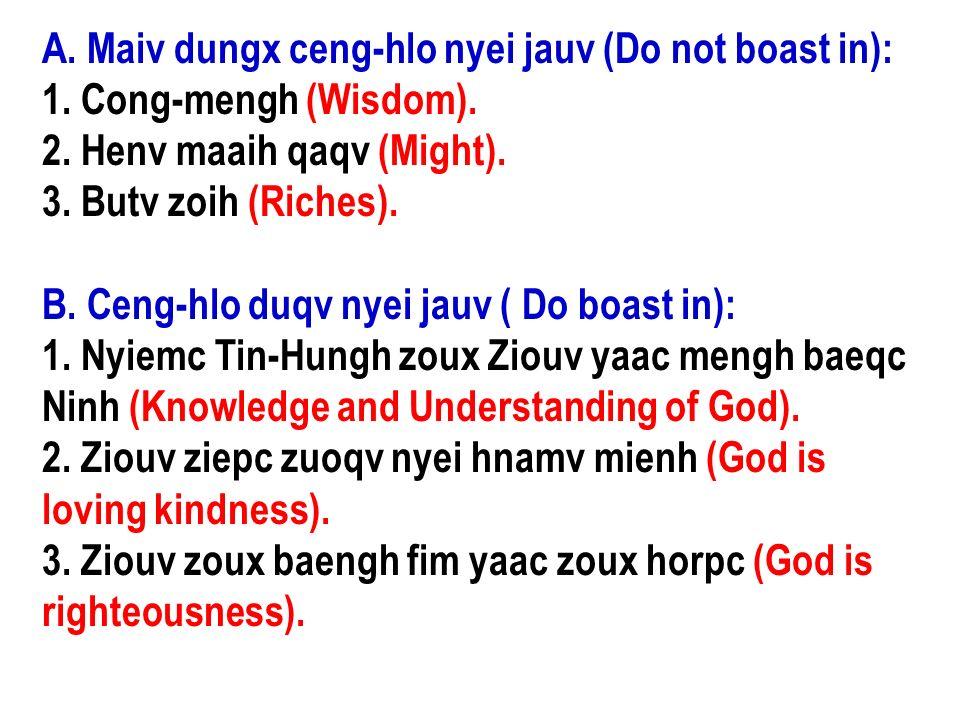 A. Maiv dungx ceng-hlo nyei jauv (Do not boast in): 1. Cong-mengh (Wisdom). 2. Henv maaih qaqv (Might). 3. Butv zoih (Riches). B. Ceng-hlo duqv nyei j
