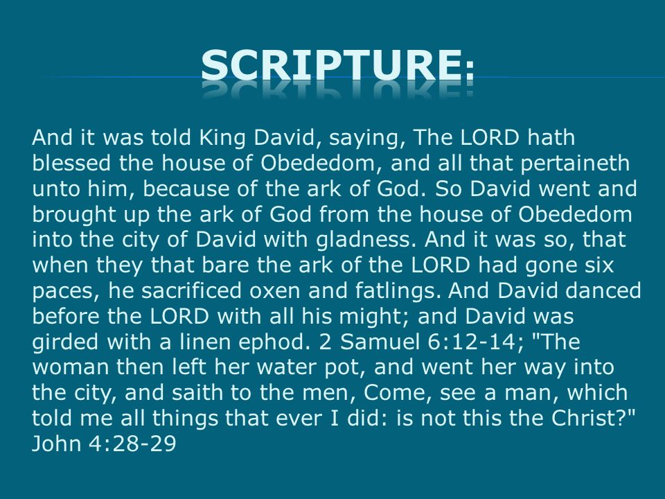 And it was told King David, saying, The LORD hath blessed the house of Obededom, and all that pertaineth unto him, because of the ark of God.
