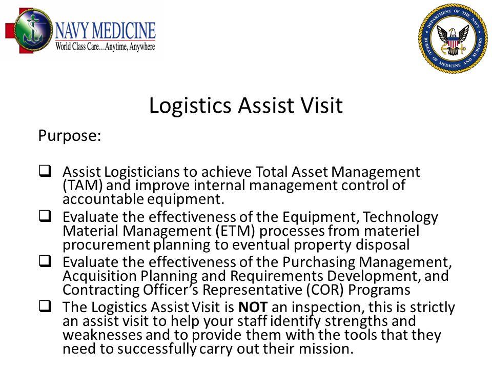 Logistics Assist Visit Purpose: Assist Logisticians to achieve Total Asset Management (TAM) and improve internal management control of accountable equ