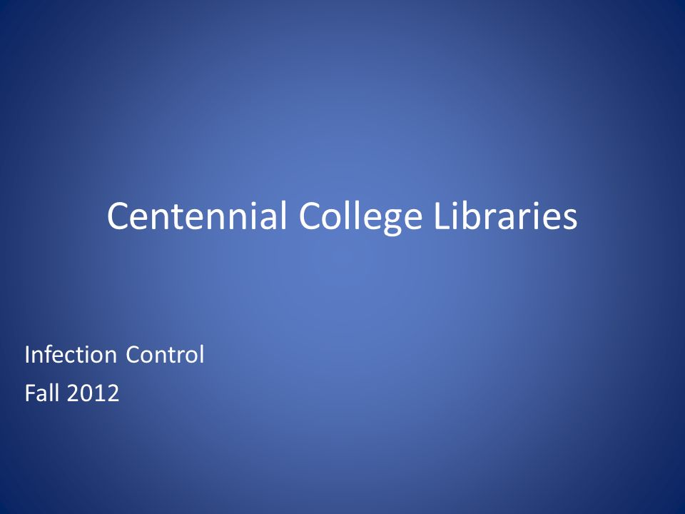Centennial College Libraries Infection Control Fall 2012