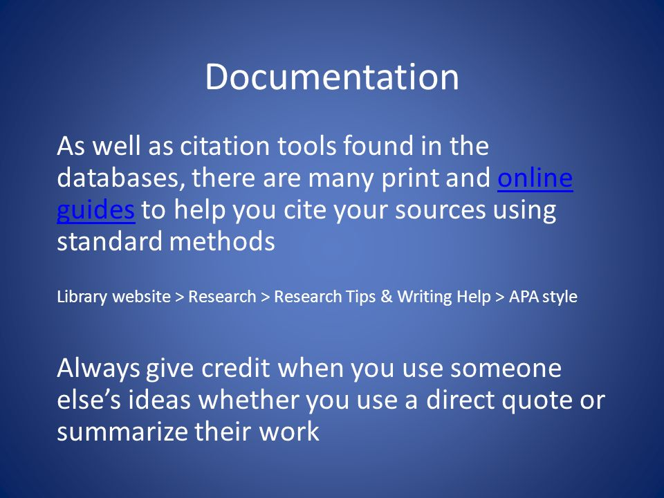 Documentation As well as citation tools found in the databases, there are many print and online guides to help you cite your sources using standard methodsonline guides Library website > Research > Research Tips & Writing Help > APA style Always give credit when you use someone elses ideas whether you use a direct quote or summarize their work