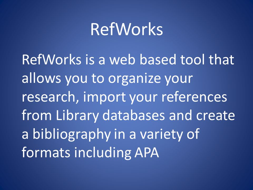RefWorks RefWorks is a web based tool that allows you to organize your research, import your references from Library databases and create a bibliography in a variety of formats including APA
