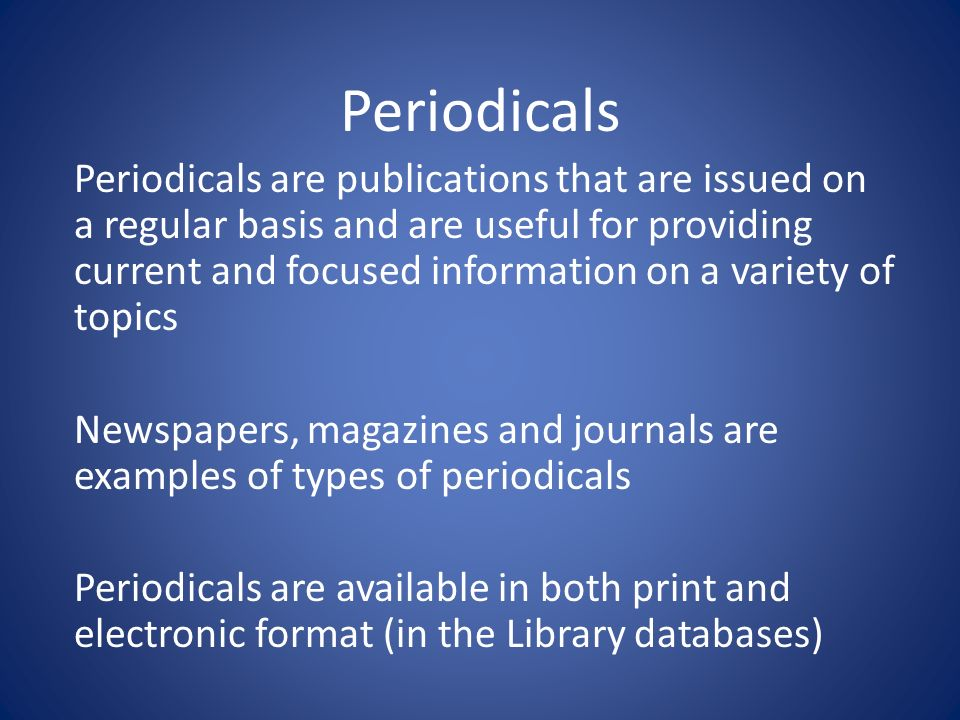 Periodicals Periodicals are publications that are issued on a regular basis and are useful for providing current and focused information on a variety of topics Newspapers, magazines and journals are examples of types of periodicals Periodicals are available in both print and electronic format (in the Library databases)
