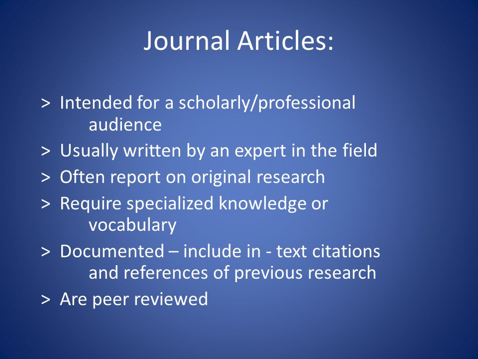 Journal Articles: > Intended for a scholarly/professional audience > Usually written by an expert in the field > Often report on original research > Require specialized knowledge or vocabulary > Documented – include in - text citations and references of previous research > Are peer reviewed