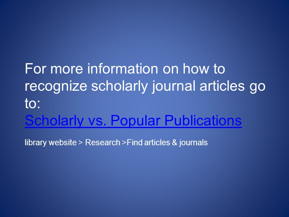 For more information on how to recognize scholarly journal articles go to: Scholarly vs.