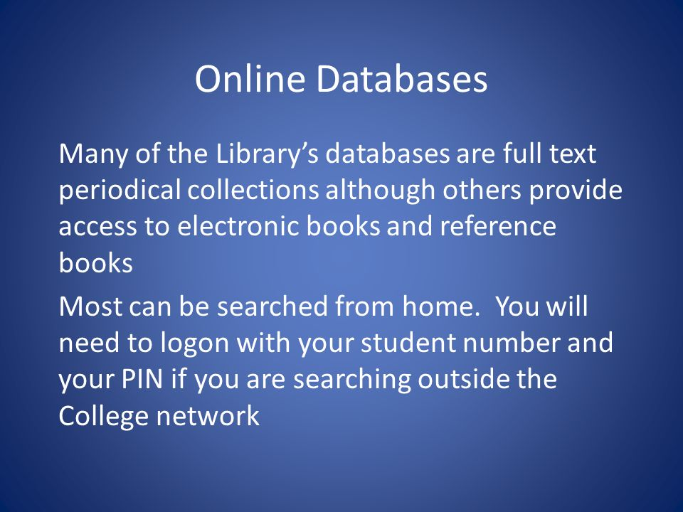 Online Databases Many of the Librarys databases are full text periodical collections although others provide access to electronic books and reference books Most can be searched from home.