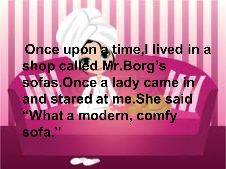 Once upon a time,I lived in a shop called Mr.Borgs sofas.Once a lady came in and stared at me.She said What a modern, comfy sofa.