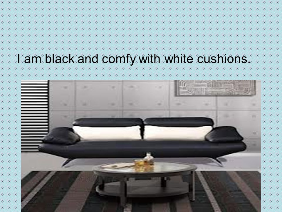 I am black and comfy with white cushions.