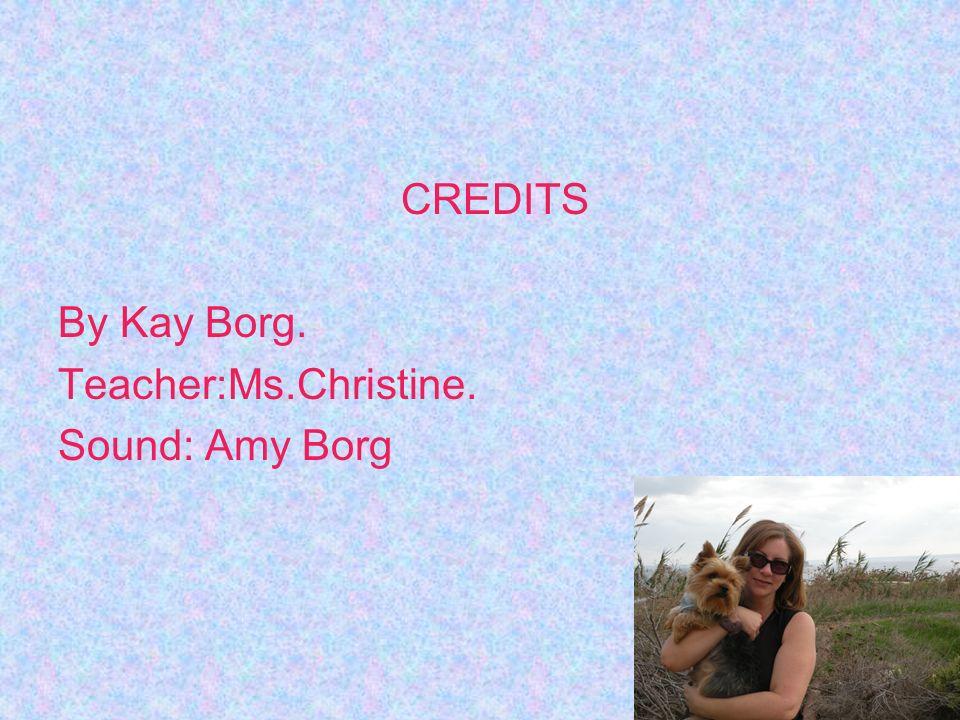 CREDITS By Kay Borg. Teacher:Ms.Christine. Sound: Amy Borg