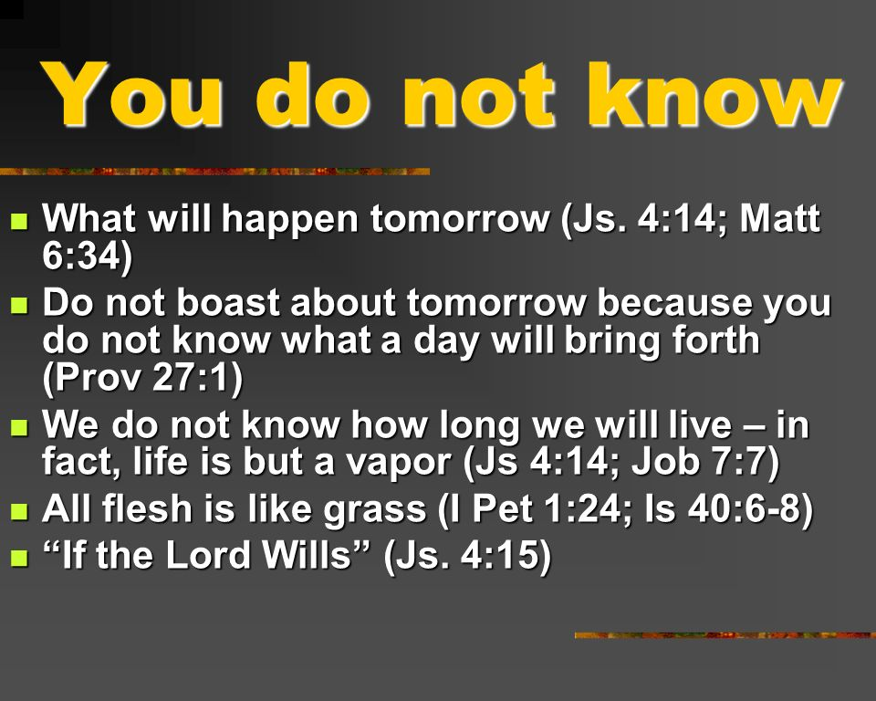 You do not know What will happen tomorrow (Js. 4:14; Matt 6:34) What will happen tomorrow (Js. 4:14; Matt 6:34) Do not boast about tomorrow because yo