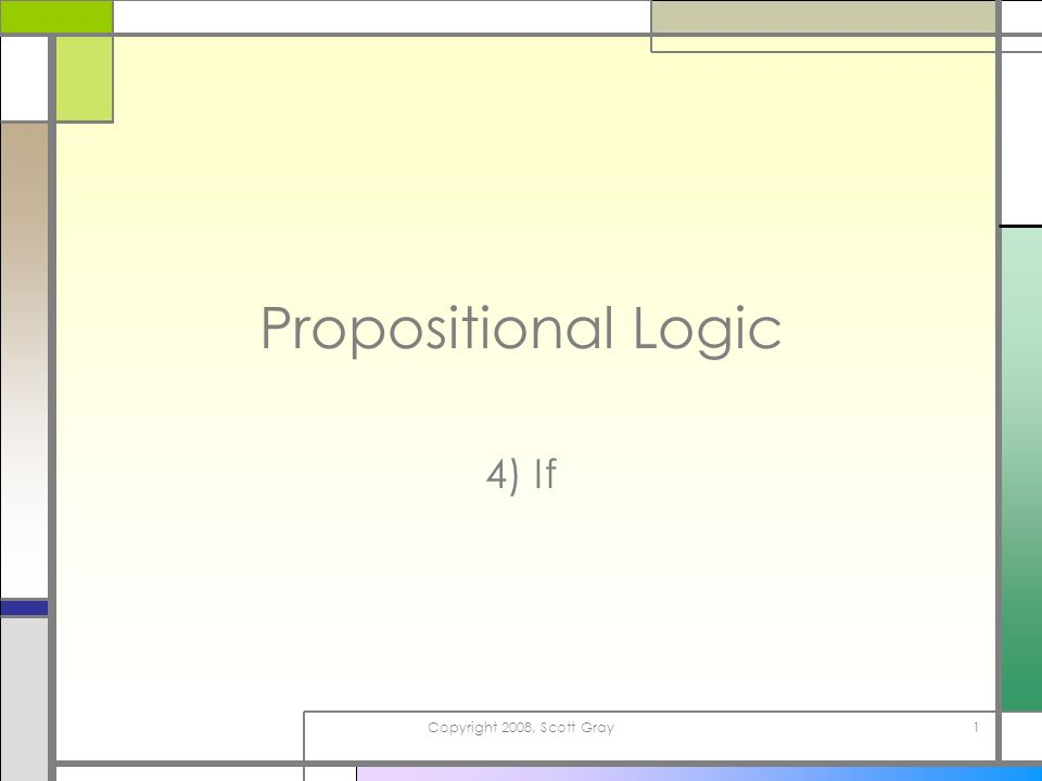 Copyright 2008, Scott Gray1 Propositional Logic 4) If