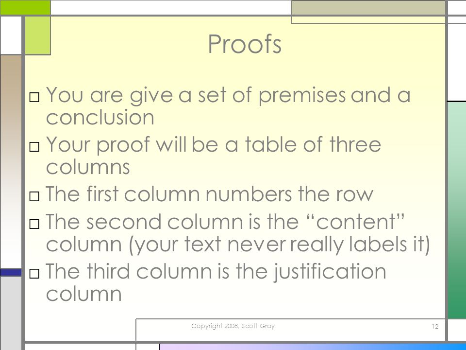 Copyright 2008, Scott Gray 12 Proofs You are give a set of premises and a conclusion Your proof will be a table of three columns The first column numbers the row The second column is the content column (your text never really labels it) The third column is the justification column