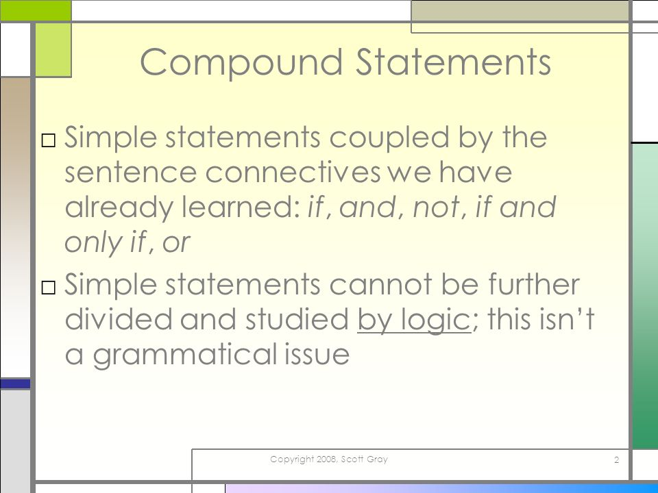 Copyright 2008, Scott Gray 2 Compound Statements Simple statements coupled by the sentence connectives we have already learned: if, and, not, if and only if, or Simple statements cannot be further divided and studied by logic; this isnt a grammatical issue