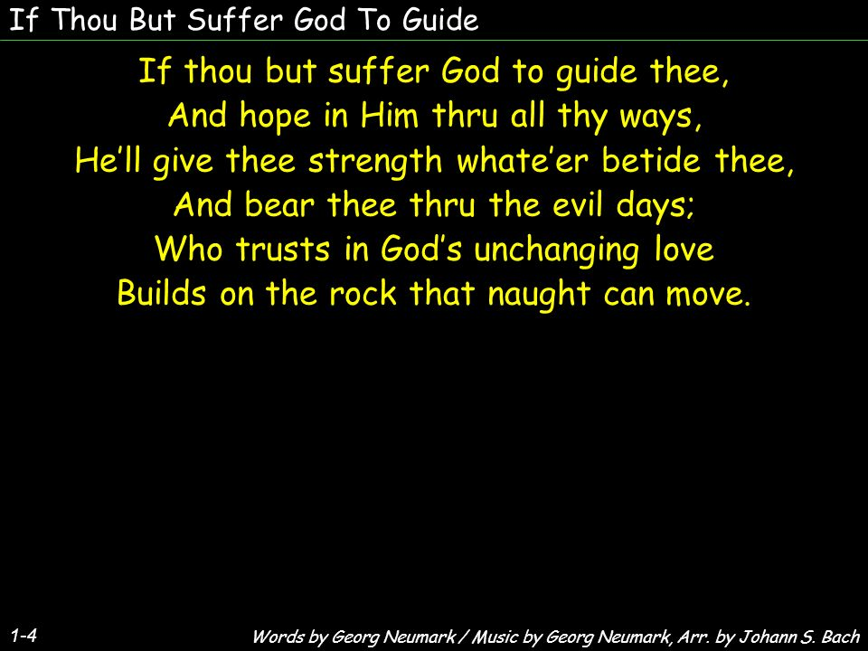If Thou But Suffer God To Guide If thou but suffer God to guide thee, And hope in Him thru all thy ways, Hell give thee strength whateer betide thee, And bear thee thru the evil days; Who trusts in Gods unchanging love Builds on the rock that naught can move.