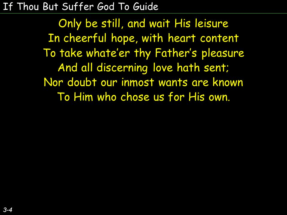 If Thou But Suffer God To Guide Sing, pray, and keep His ways unswerving, So do thine own part faithfully, And trust His Word– though undeserving, Thou yet shalt find it true for thee; God never yet forsook at need The soul that trusted Him indeed.