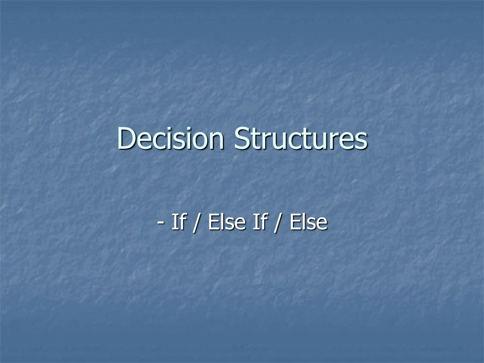 Decision Structures - If / Else If / Else