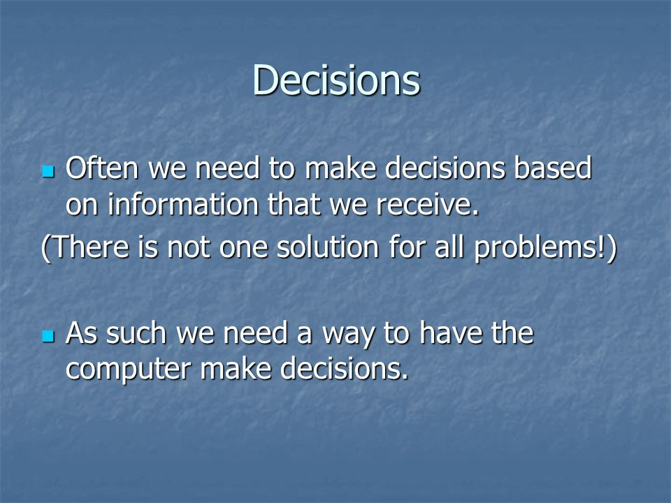 Decisions Often we need to make decisions based on information that we receive. Often we need to make decisions based on information that we receive.