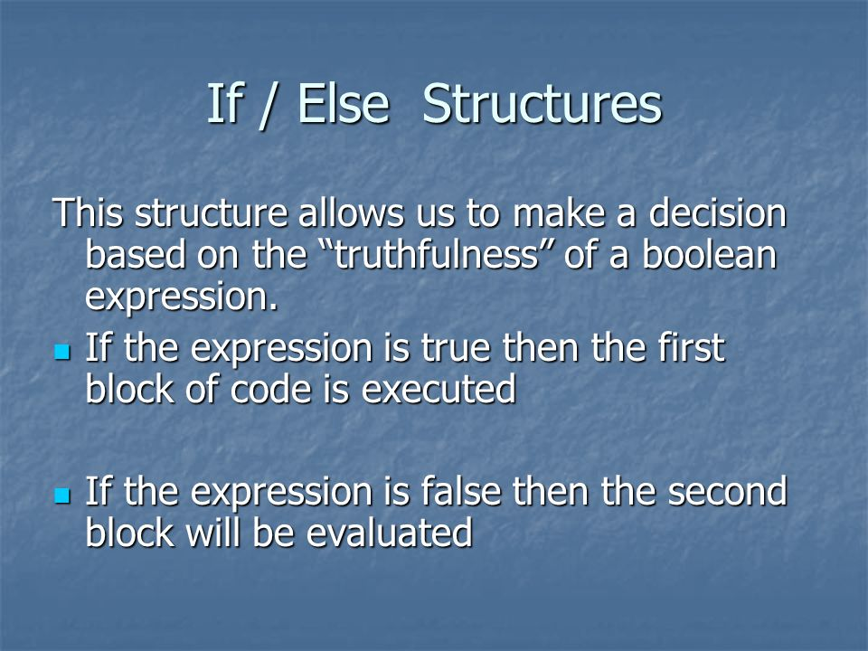 If / Else Structures This structure allows us to make a decision based on the truthfulness of a boolean expression. If the expression is true then the