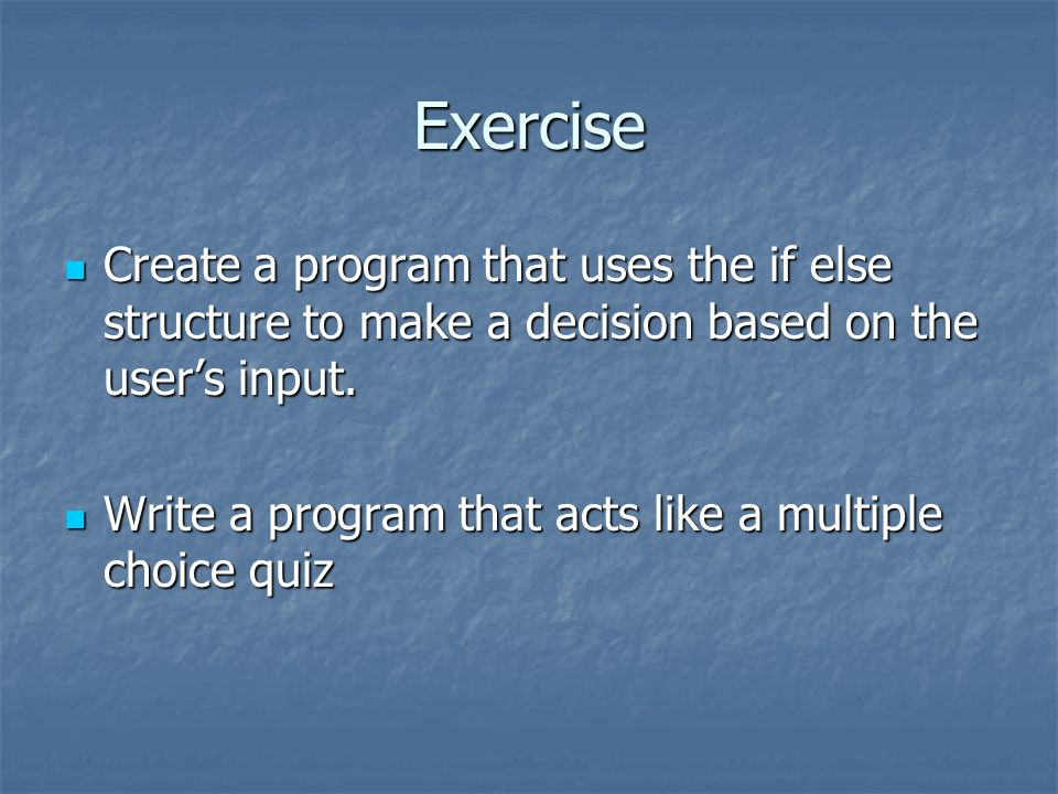 Exercise Create a program that uses the if else structure to make a decision based on the users input. Create a program that uses the if else structur