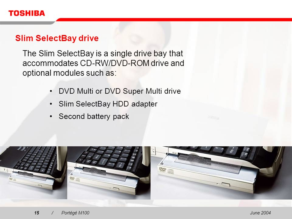 June 200415/Portégé M100 Slim SelectBay drive DVD Multi or DVD Super Multi drive Slim SelectBay HDD adapter Second battery pack The Slim SelectBay is a single drive bay that accommodates CD-RW/DVD-ROM drive and optional modules such as: