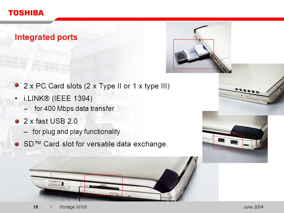 June 200416/Portégé M100 2 x PC Card slots (2 x Type II or 1 x type III) i.LINK® (IEEE 1394) – for 400 Mbps data transfer 2 x fast USB 2.0 –for plug a
