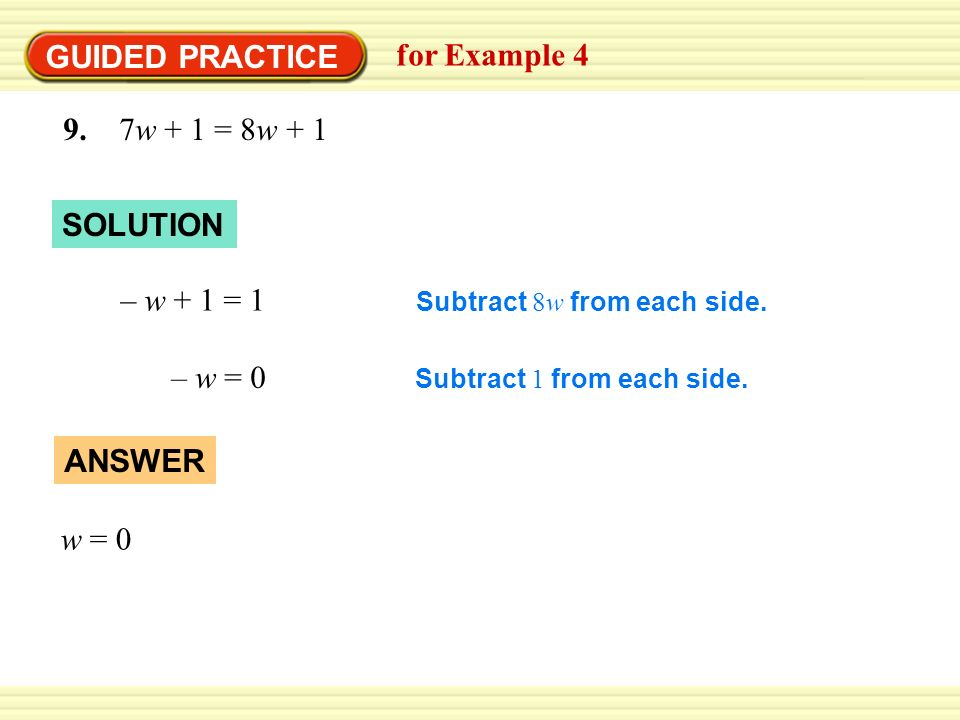 GUIDED PRACTICE for Example 4 9. 7w + 1 = 8w + 1 SOLUTION – w + 1 = 1 Subtract 1 from each side. – w = 0 Subtract 8w from each side. ANSWER w = 0