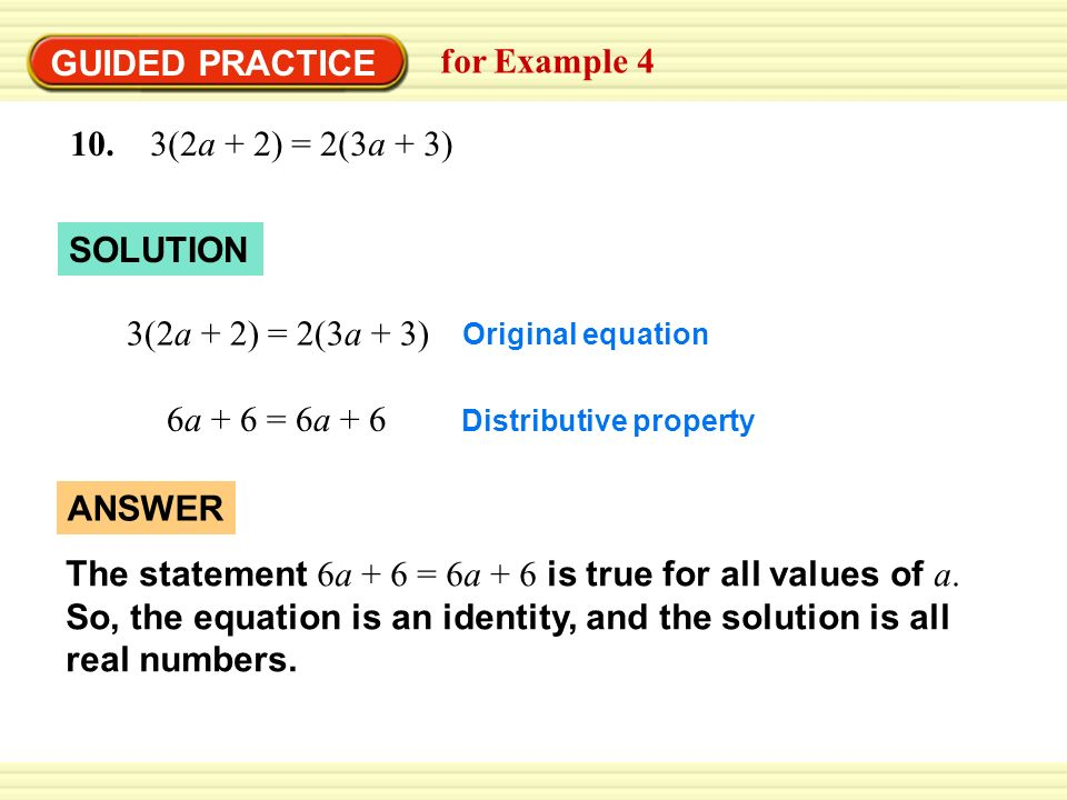 GUIDED PRACTICE for Example 4 10. 3(2a + 2) = 2(3a + 3) SOLUTION 3(2a + 2) = 2(3a + 3) Distributive property 6a + 6 = 6a + 6 Original equation ANSWER