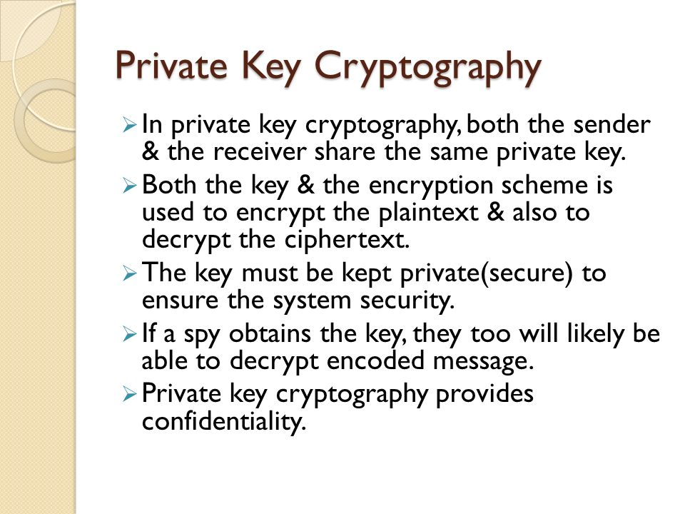 Private Key Cryptography In private key cryptography, both the sender & the receiver share the same private key.