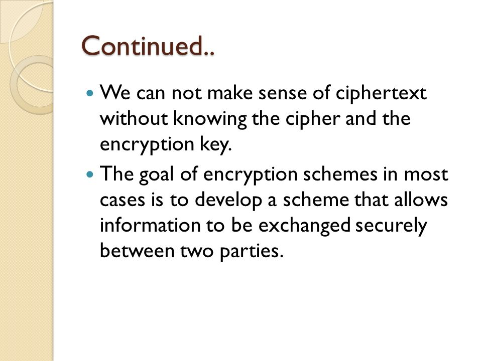 Continued.. We can not make sense of ciphertext without knowing the cipher and the encryption key.