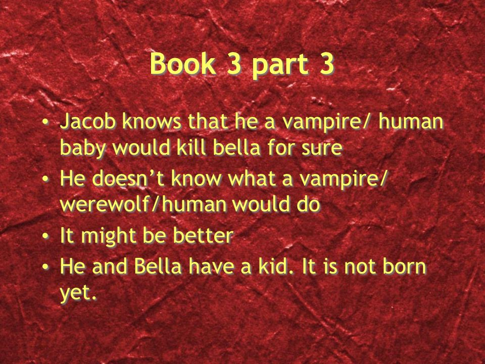 Book 3 part 3 Jacob knows that he a vampire/ human baby would kill bella for sure He doesnt know what a vampire/ werewolf/human would do It might be better He and Bella have a kid.