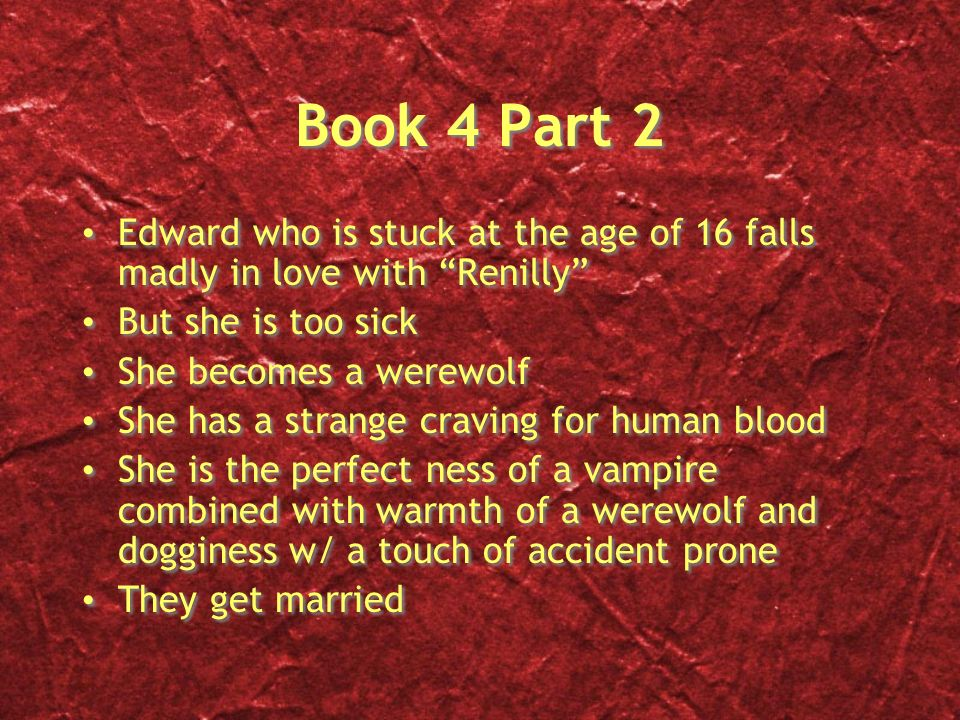 Book 4 Part 2 Edward who is stuck at the age of 16 falls madly in love with Renilly But she is too sick She becomes a werewolf She has a strange craving for human blood She is the perfect ness of a vampire combined with warmth of a werewolf and dogginess w/ a touch of accident prone They get married Edward who is stuck at the age of 16 falls madly in love with Renilly But she is too sick She becomes a werewolf She has a strange craving for human blood She is the perfect ness of a vampire combined with warmth of a werewolf and dogginess w/ a touch of accident prone They get married