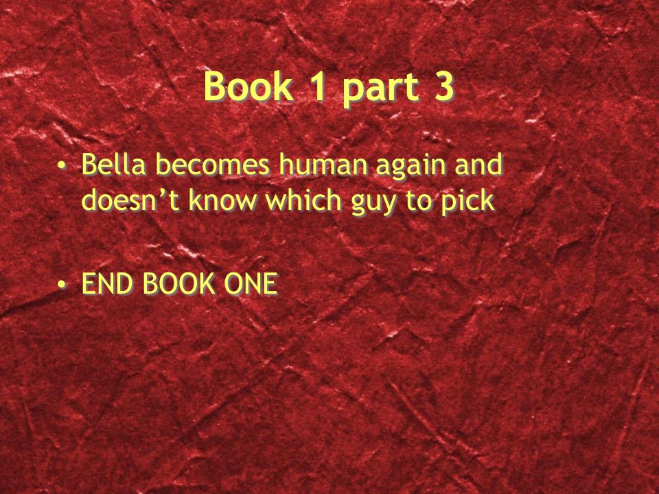 Book 1 part 3 Bella becomes human again and doesnt know which guy to pick END BOOK ONE Bella becomes human again and doesnt know which guy to pick END BOOK ONE