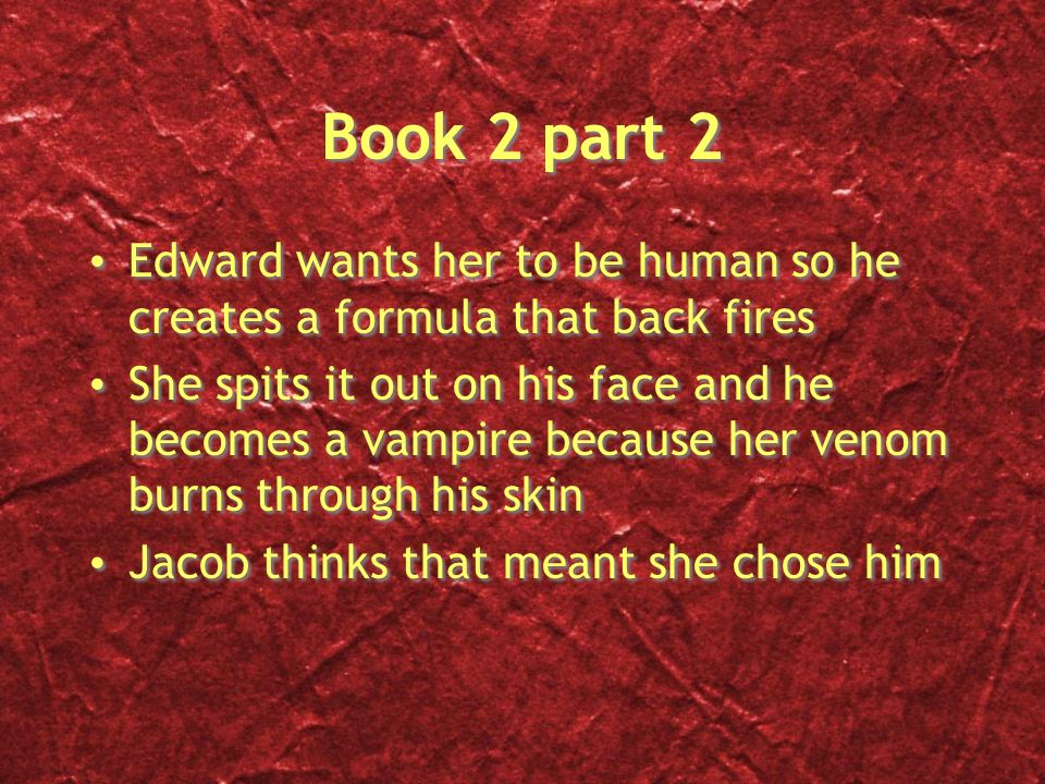 Book 2 part 2 Edward wants her to be human so he creates a formula that back fires She spits it out on his face and he becomes a vampire because her venom burns through his skin Jacob thinks that meant she chose him Edward wants her to be human so he creates a formula that back fires She spits it out on his face and he becomes a vampire because her venom burns through his skin Jacob thinks that meant she chose him